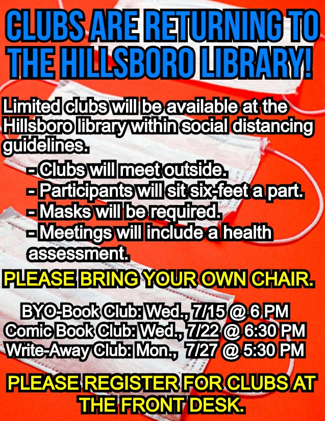 Clubs are returning to the Hillsboro Library! Limited clubs will be available at the Hillsboro library within social distancing guidelines. Clubs will meet outside. Participants will sit six-feet a part. Masks will be required. Meetings will include a health assessment. Please bring your own chair. BYO-Book Club: Wed., 7/15 @ 6 PM. Comic Book Club: Wed., 7/22 @ 6:30 PM. Write-Away Club: mon., 7/27 @ 5:30 PM. Please register for clubs at the front desk.